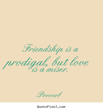 Friendship is a prodigal, but love is a miser. Proverb greatest love quotes