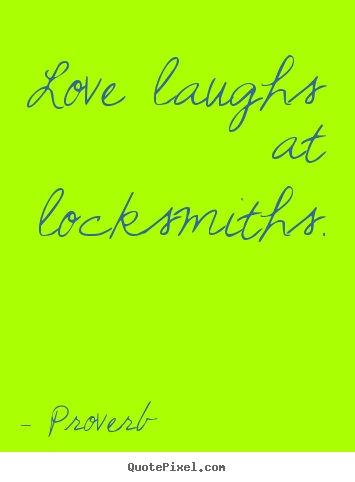 Love laughs at locksmiths.  Proverb good love quote