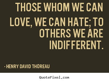 Quotes about love - Those whom we can love, we can hate; to others we are indifferent.