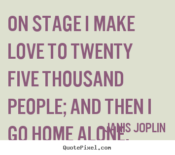 On stage i make love to twenty five thousand people; and then i go.. Janis Joplin top love quote