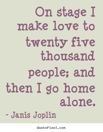 Janis Joplin poster quote - On stage i make love to twenty five thousand people;.. - Love quotes