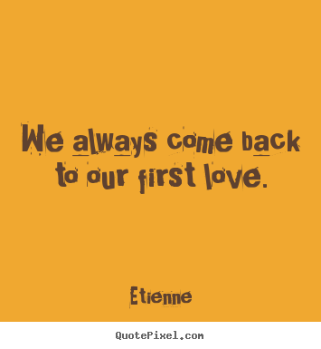 Quotes about love - We always come back to our first love.