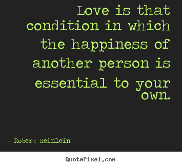 Quotes about love - Love is that condition in which the happiness of another person..