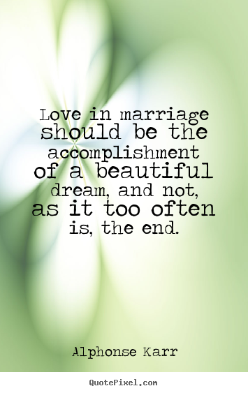 Alphonse Karr picture quotes - Love in marriage should be the accomplishment of a beautiful dream,.. - Love quotes