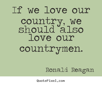 Quotes about love - If we love our country, we should also love our countrymen.