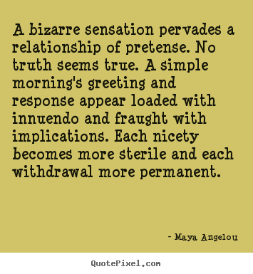 Maya Angelou image quotes - A bizarre sensation pervades a relationship of pretense. no truth seems.. - Love quotes