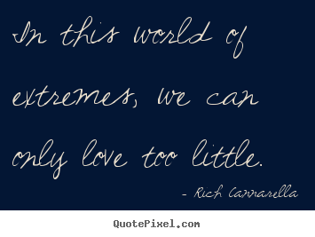 Rich Cannarella poster quotes - In this world of extremes, we can only love too little. - Love quotes