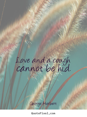 George Herbert poster quotes - Love and a cough cannot be hid. - Love quotes