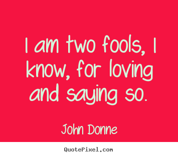 Love quotes - I am two fools, i know, for loving and saying so.