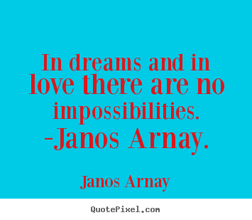 Janos Arnay picture sayings - In dreams and in love there are no impossibilities. -janos arnay. - Love quotes