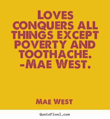 Quotes about love - Loves conquers all things except poverty and toothache...