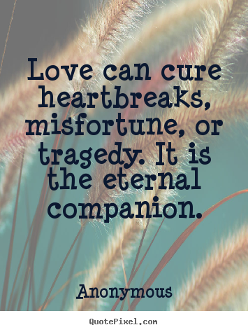 Sayings about love - Love can cure heartbreaks, misfortune, or tragedy. it is the eternal..