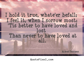 I hold it true, whate'er befall; i feel it,.. Alfred Tennyson  love quotes
