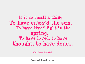 Matthew Arnold picture quote - Is it so small a thing to have enjoy'd the sun, to have lived.. - Love quotes