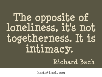 Quotes about love - The opposite of loneliness, it's not togetherness. it is intimacy...