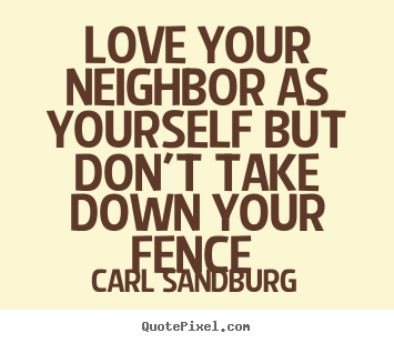 Quotes about love - Love your neighbor as yourself but don't take down your fence