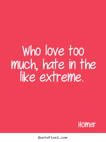 Who love too much, hate in the like extreme.  Homer top love quotes