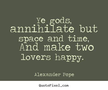 Love quote - Ye gods, annihilate but space and time, and make two lovers happy.