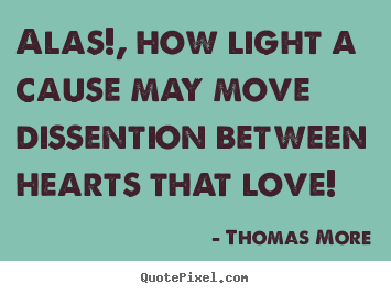 Thomas More picture sayings - Alas!, how light a cause may move dissention between hearts.. - Love quotes
