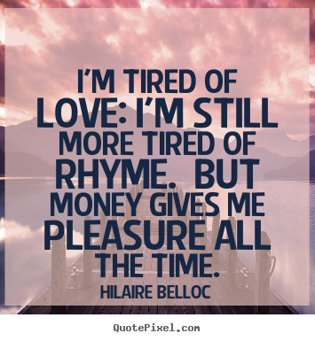 Hilaire Belloc picture quote - I'm tired of love: i'm still more tired of rhyme. but.. - Love quotes