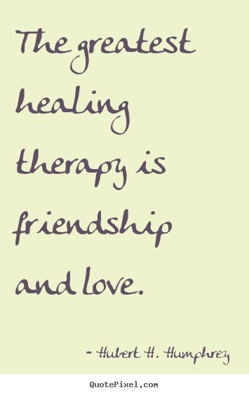 Hubert H. Humphrey picture quote - The greatest healing therapy is friendship and love. - Love quote