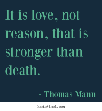 Thomas Mann pictures sayings - It is love, not reason, that is stronger than death. - Love quote