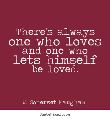 Make personalized picture sayings about love - There's always one who loves and one who lets himself be loved.