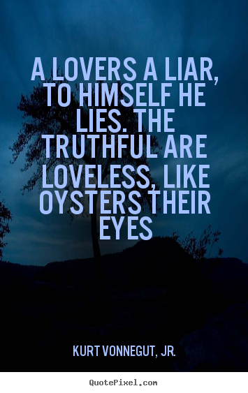 Make picture sayings about love - A lovers a liar, to himself he lies. the truthful are loveless,..
