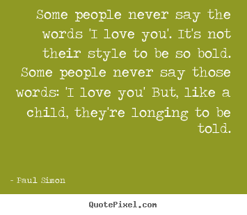 Some people never say the words 'i love you'. it's.. Paul Simon best love quote