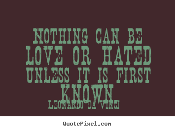 Love quote - Nothing can be love or hated unless it is first..