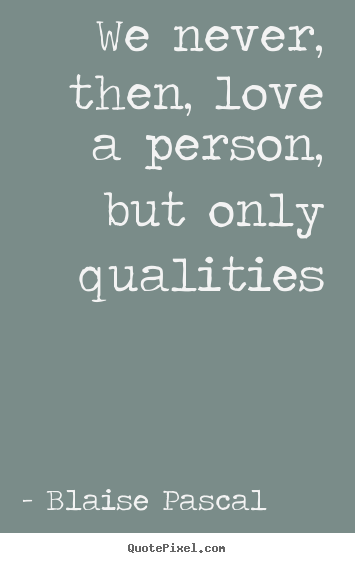 Quote about love - We never, then, love a person, but only qualities