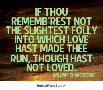 If thou rememb'rest not the slightest folly into which love hast made.. William Shakespeare greatest love quote