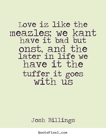Josh Billings poster quote - Love iz like the meazles; we kant have it.. - Love quotes