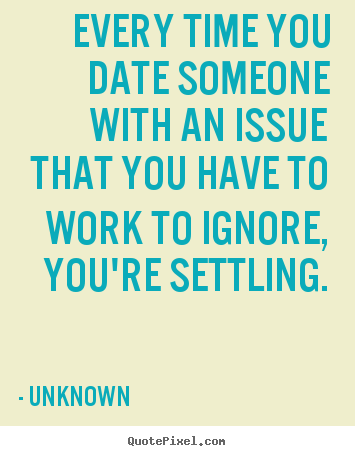 Love sayings - Every time you date someone with an issue that you have to work to ignore,..
