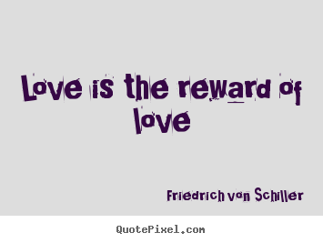 Love quote - Love is the reward of love