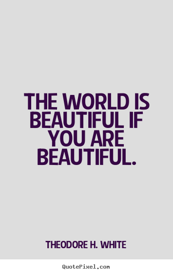 The world is beautiful if you are beautiful. Theodore H. White famous love quote