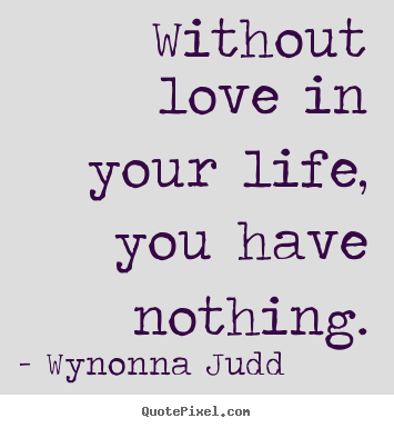 Without love in your life, you have nothing. Wynonna Judd top love quotes