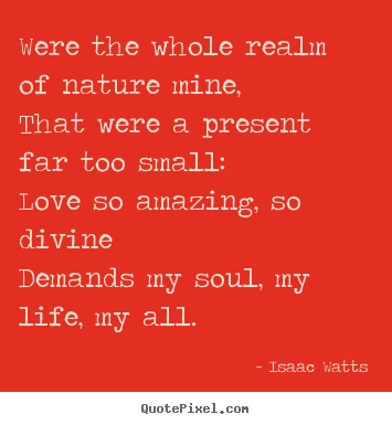 Were the whole realm of nature mine,that were a present far.. Isaac Watts best love quotes