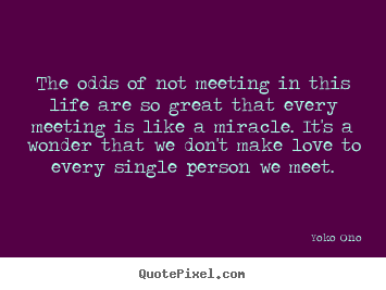 Yoko Ono poster quotes - The odds of not meeting in this life are so great that every meeting.. - Love quotes