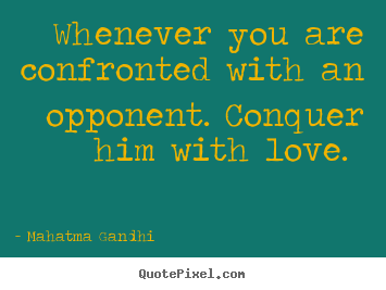 Whenever you are confronted with an opponent. conquer.. Mahatma Gandhi best love quote