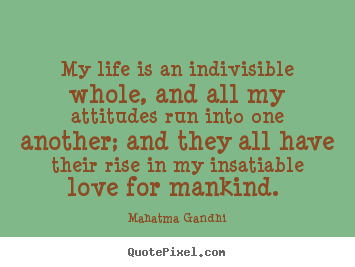 Make custom picture quotes about love - My life is an indivisible whole, and all my attitudes..