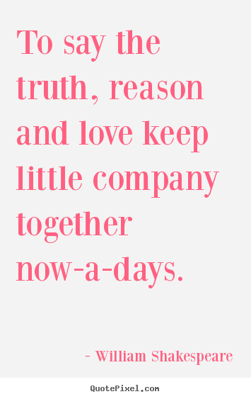 William Shakespeare picture quotes - To say the truth, reason and love keep little company together.. - Love quotes