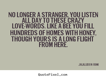Quotes about love - No longer a stranger, you listen all day to these crazy..