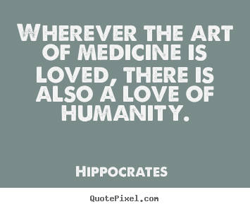Quotes about love - Wherever the art of medicine is loved, there is also a love..