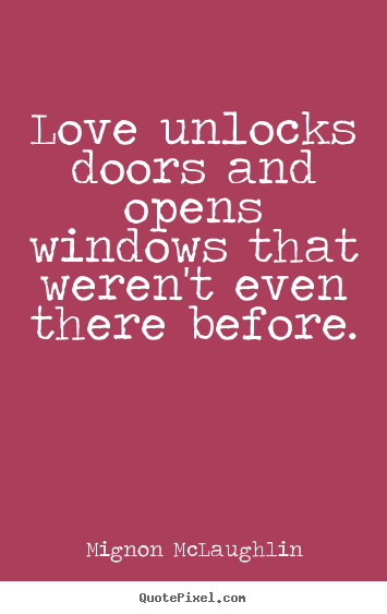 Love unlocks doors and opens windows that weren't even there.. Mignon McLaughlin good love quotes