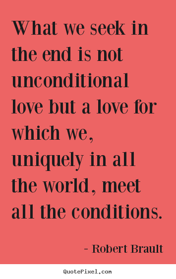 Quote about love - What we seek in the end is not unconditional..