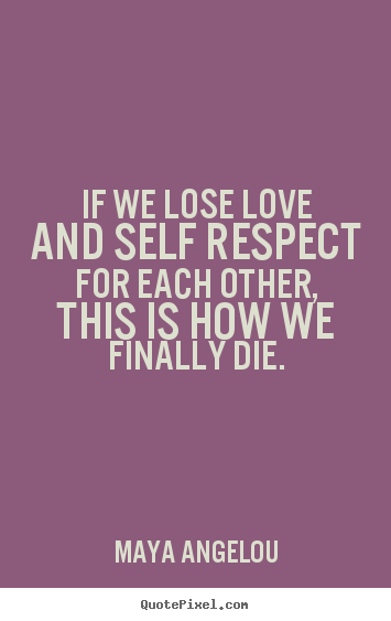 Love quotes - If we lose love and self respect for each other,..
