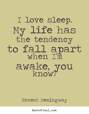 Make picture quotes about love - I love sleep. my life has the tendency to fall apart..