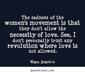 The sadness of the women's movement is that they don't allow.. Maya Angelou popular love quotes