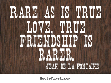 Love quote - Rare as is true love, true friendship is rarer.